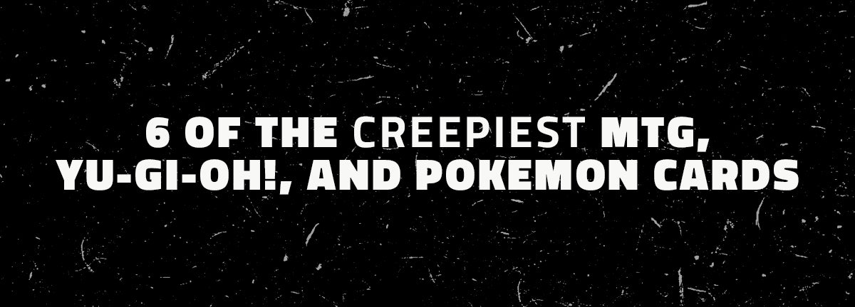 6 of the Creepiest MTG, Yu-Gi-Oh!, and Pokemon Cards