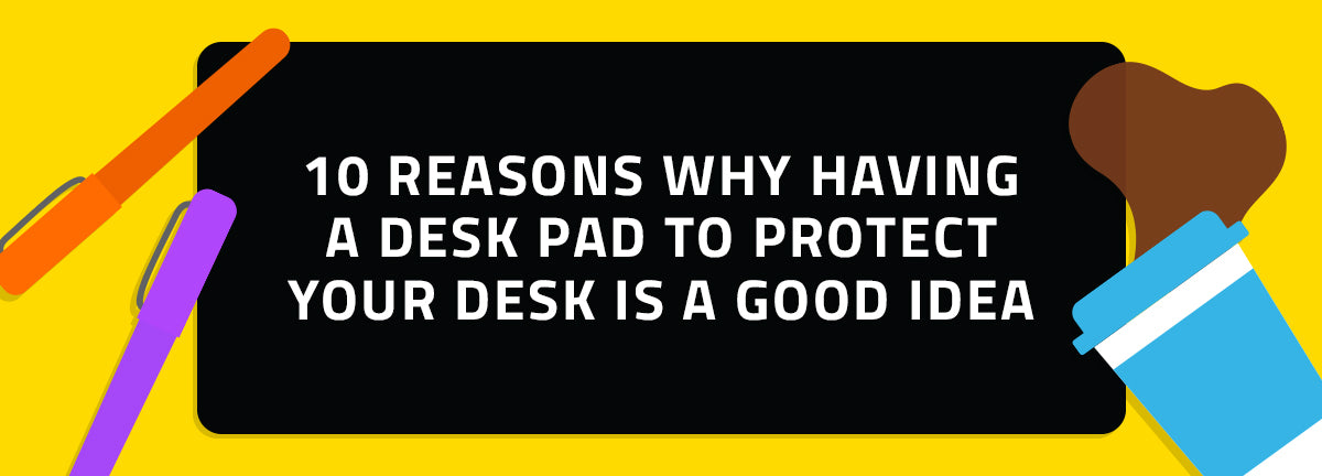 10 reasons why having a desk pad to protect your desk is a good idea