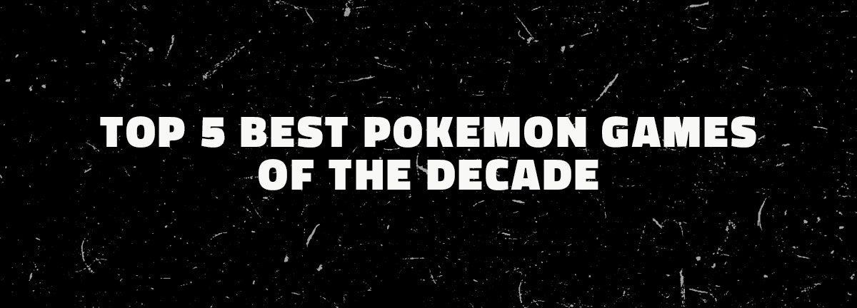 Top 5 Best Pokemon Games of the Decade
