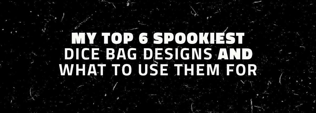 My Top 6 Spookiest Dice Bag Designs and What to Use Them For