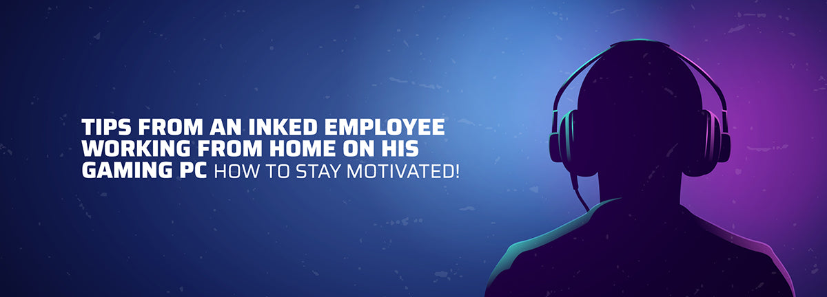 Tips From An Inked Employee Working From Home On His Gaming PC. How to stay motivated!