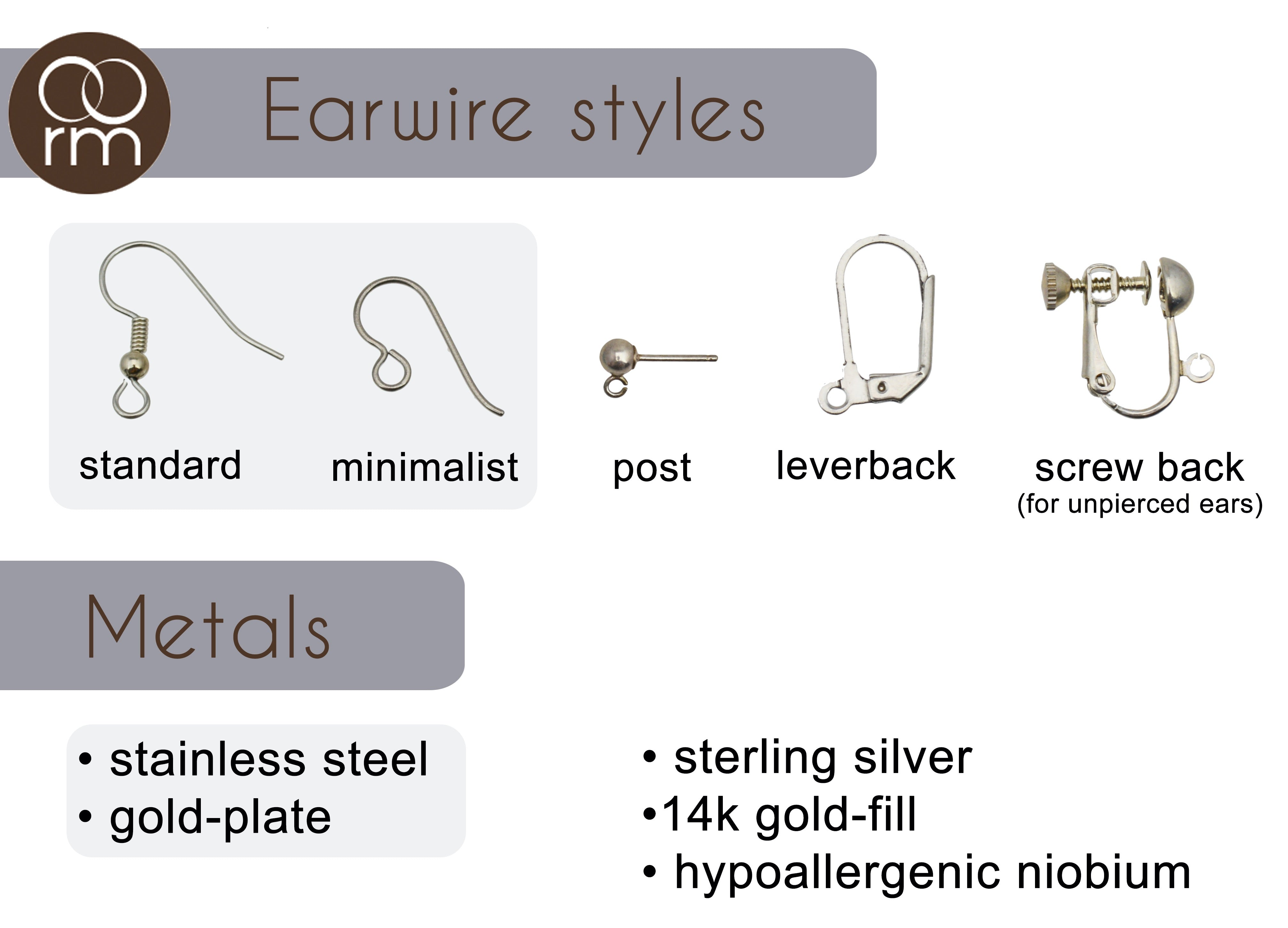 earwire options include standard (with ball and coil), minimalist, post with ball, leverback and screwback. Materials are stainless steel and gold-plate, or upgrade to sterling silver, gold-fill or hypoallergenic niobium