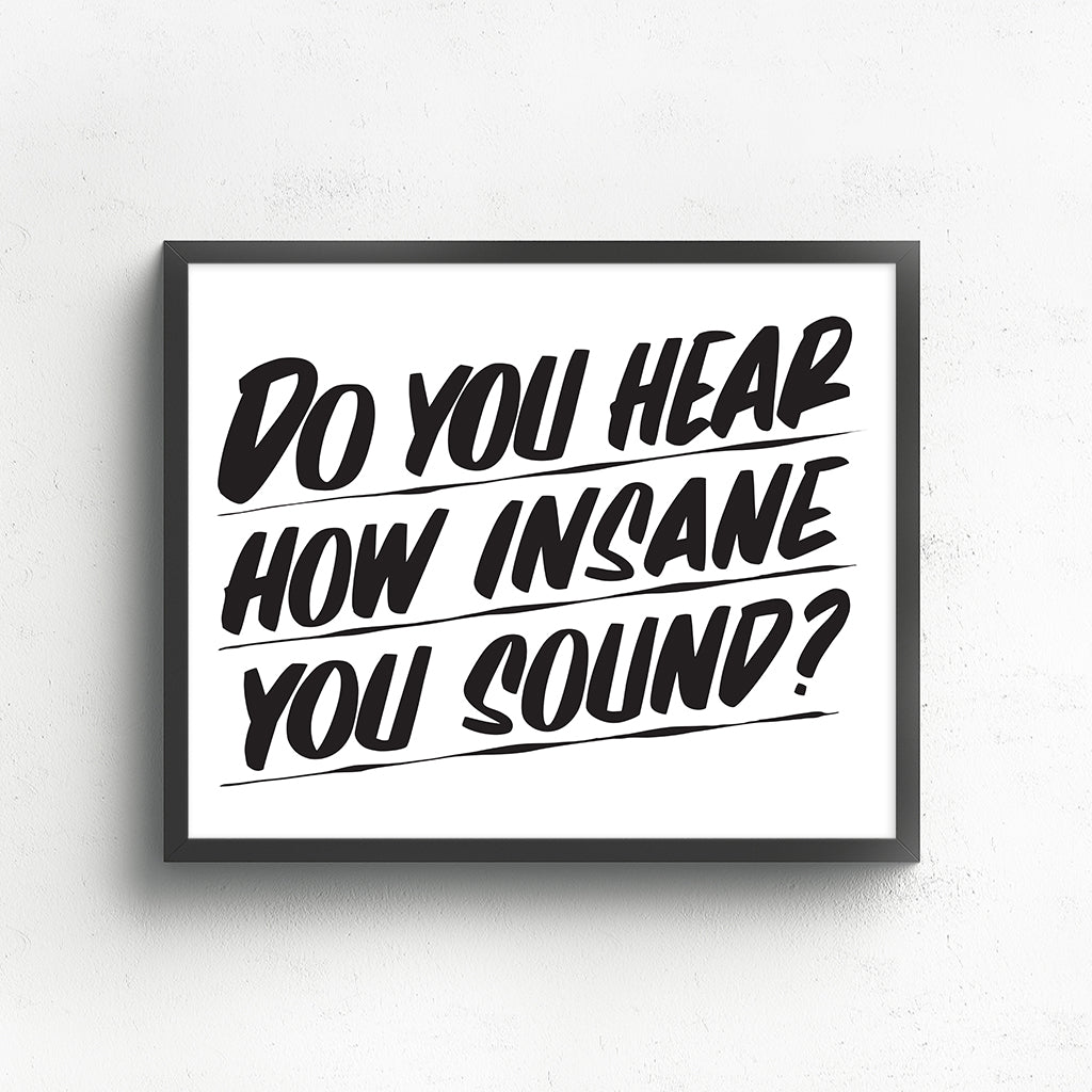 DO YOU HEAR HOW INSANE YOU SOUND? by Baron Von Fancy | Open Edition and Limited Edition Prints