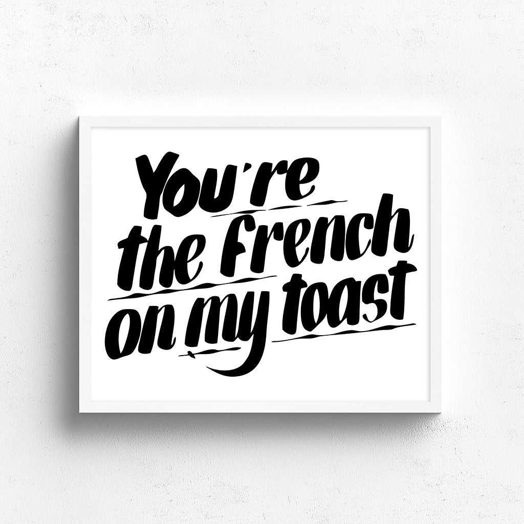 YOU'RE THE FRENCH ON MY TOAST by Baron Von Fancy | Open Edition and Limited Edition Prints