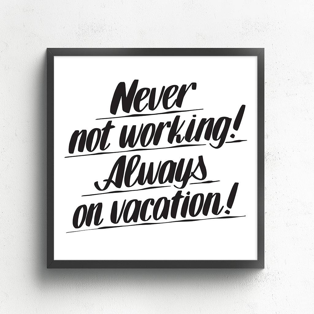 NEVER NOT WORKING! ALWAYS ON VACATION! by Baron Von Fancy | Open Edition and Limited Edition Prints