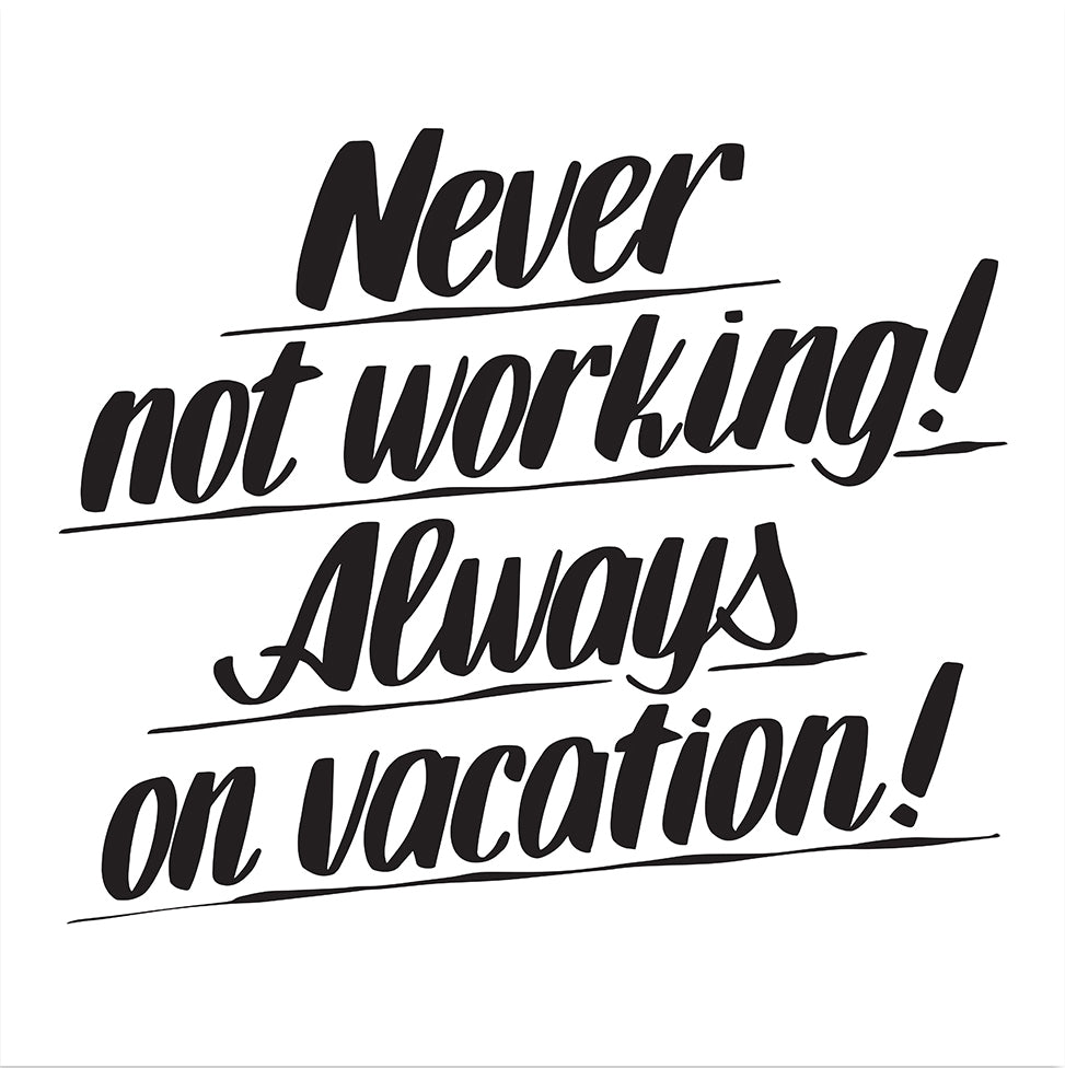 NEVER NOT WORKING! ALWAYS ON VACATION!