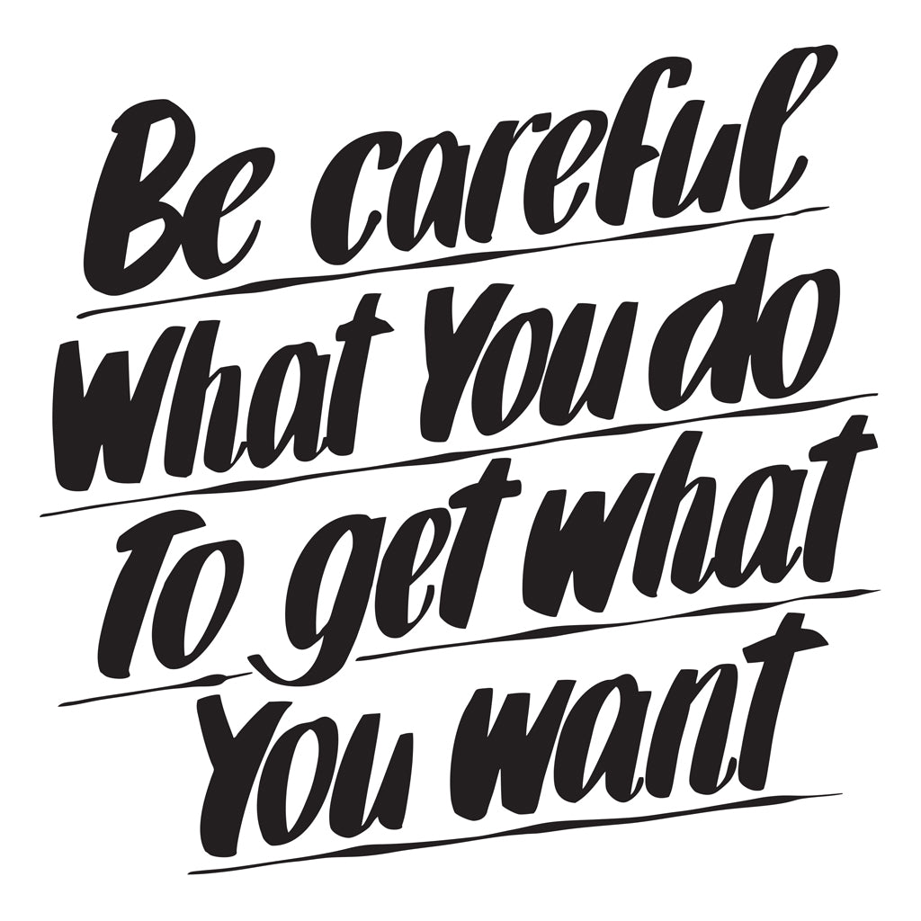 BE CAREFUL WHAT YOU DO TO GET WHAT YOU WANT by Baron Von Fancy | Open Edition and Limited Edition Prints