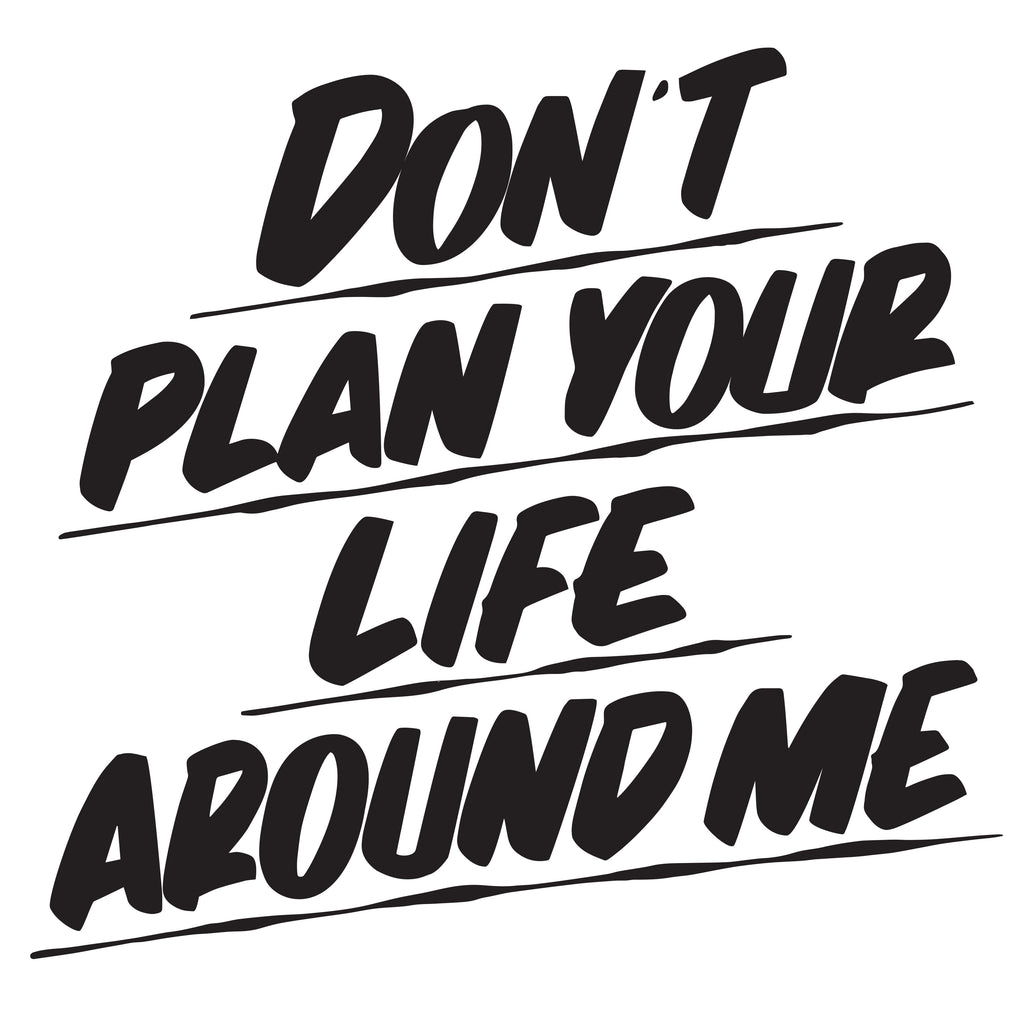 DON'T PLAN YOUR LIFE AROUND ME by Baron Von Fancy | Open Edition and Limited Edition Prints