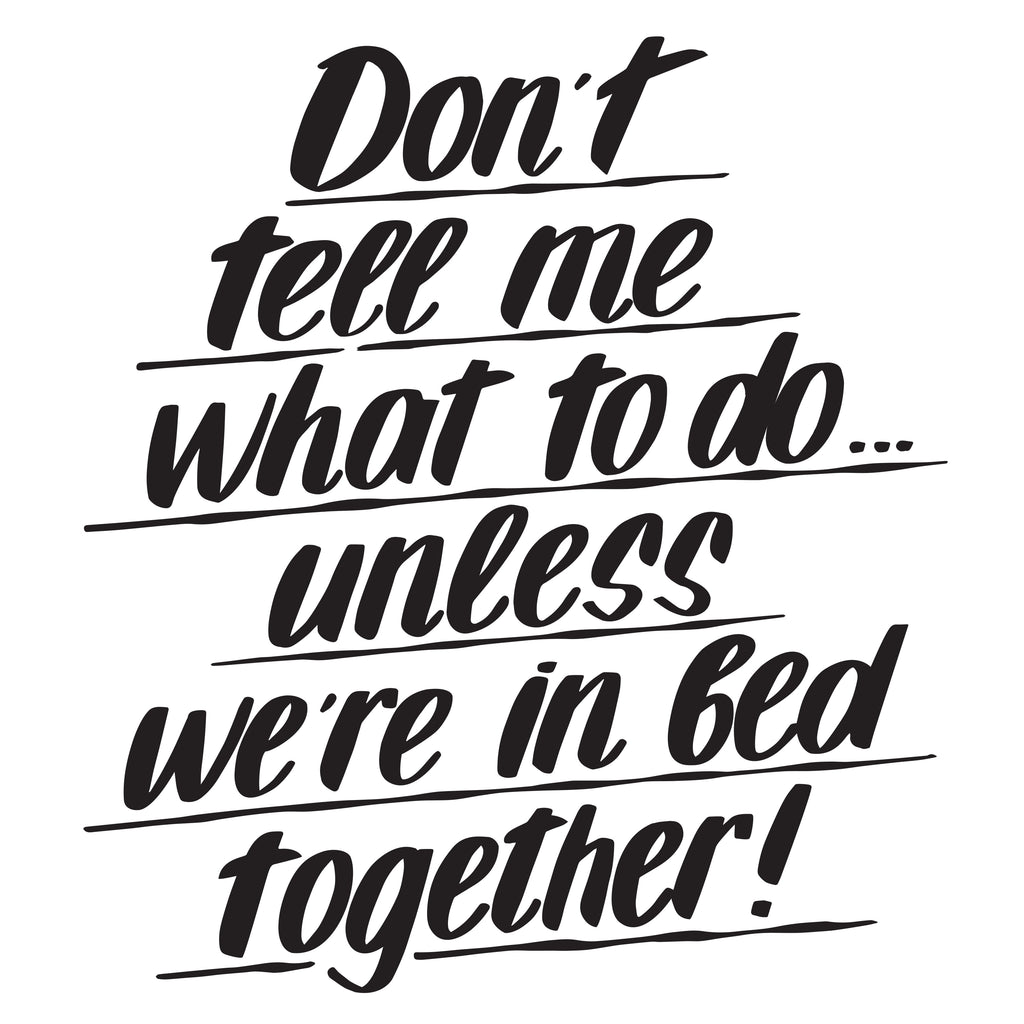 DON'T TELL ME WHAT TO DO UNLESS WE'RE IN BED by Baron Von Fancy | Open Edition and Limited Edition Prints