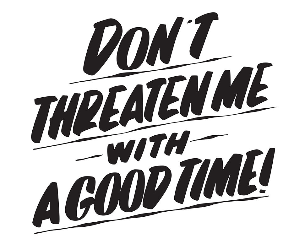 DON'T THREATEN ME WITH A GOOD TIME by Baron Von Fancy | Open Edition and Limited Edition Prints