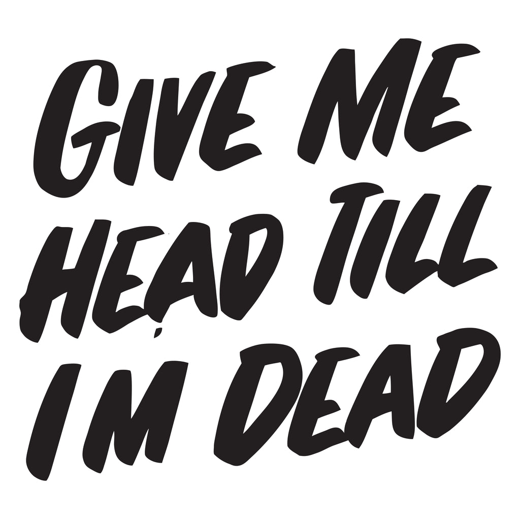 GIVE ME HEAD TILL I'M DEAD by Baron Von Fancy | Open Edition and Limited Edition Prints