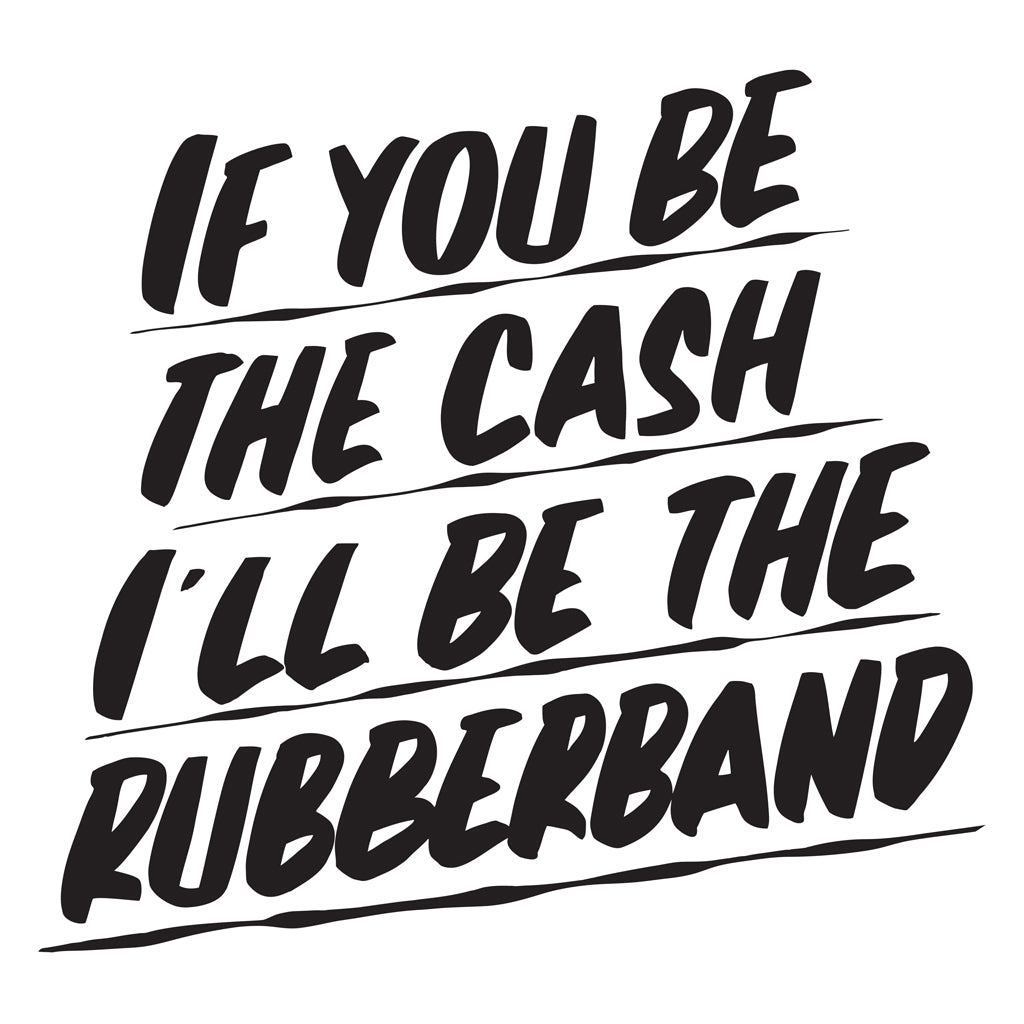 IF YOU BE THE CASH, I'LL BE THE RUBBERBAND by Baron Von Fancy | Open Edition and Limited Edition Prints