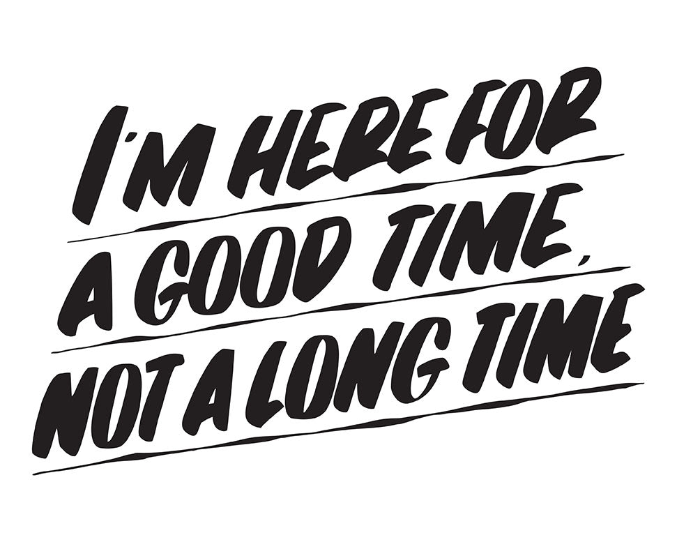 I'M HERE FOR A GOOD TIME NOT A LONG TIME by Baron Von Fancy | Open Edition and Limited Edition Prints