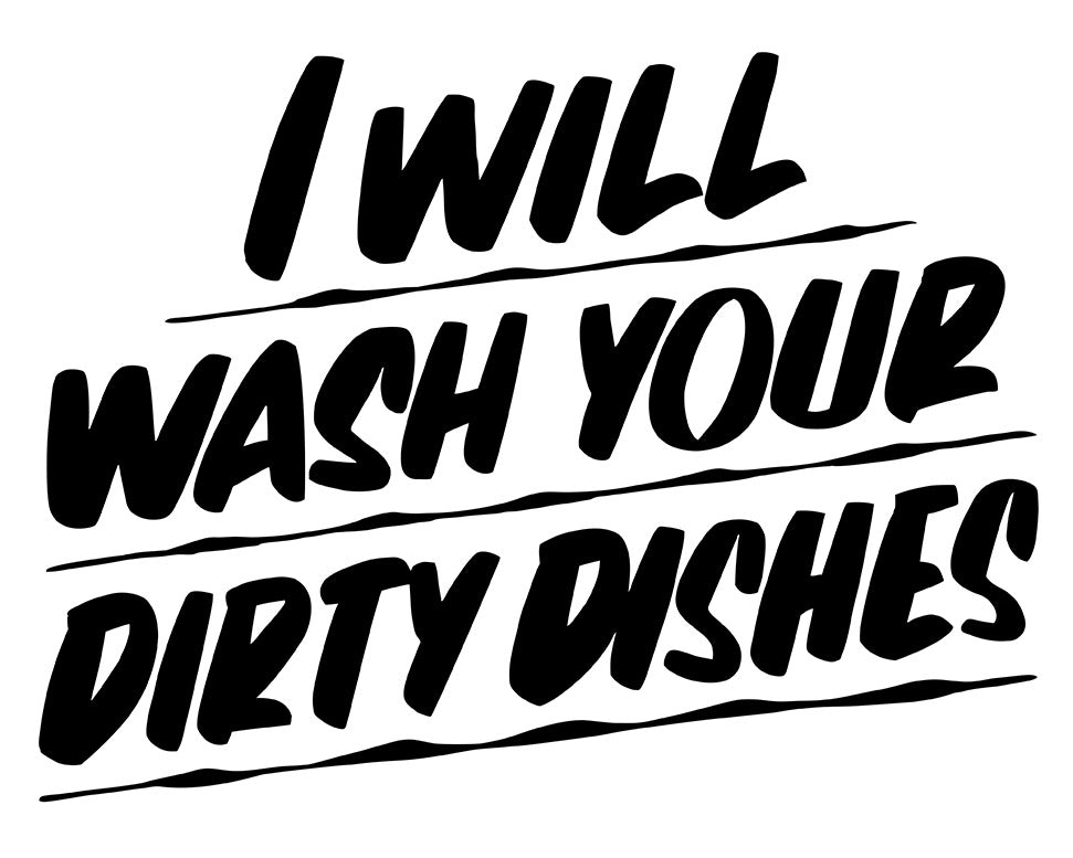 I WILL WASH YOUR DIRTY DISHES by Baron Von Fancy | Open Edition and Limited Edition Prints