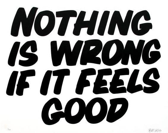 NOTHING IS WRONG IF IT FEELS GOOD by Baron Von Fancy | Open Edition and Limited Edition Prints