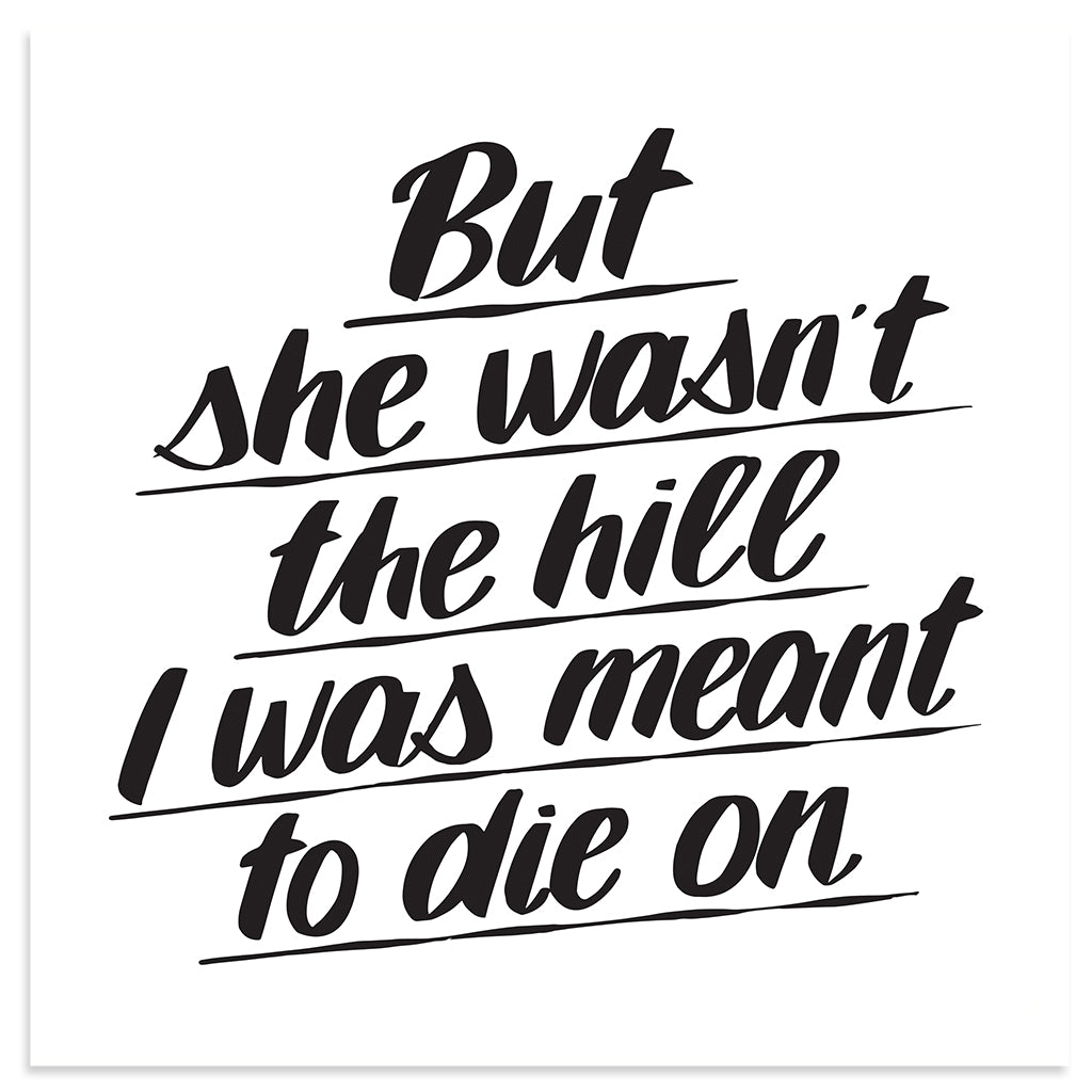 BUT SHE WASN'T THE HILL I WAS MEANT TO DIE ON by Baron Von Fancy | Open Edition and Limited Edition Prints
