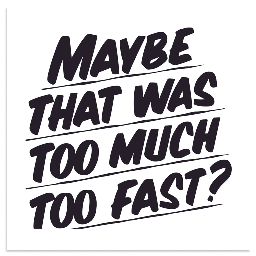 MAYBE THAT WAS TOO MUCH TOO FAST by Baron Von Fancy | Open Edition and Limited Edition Prints