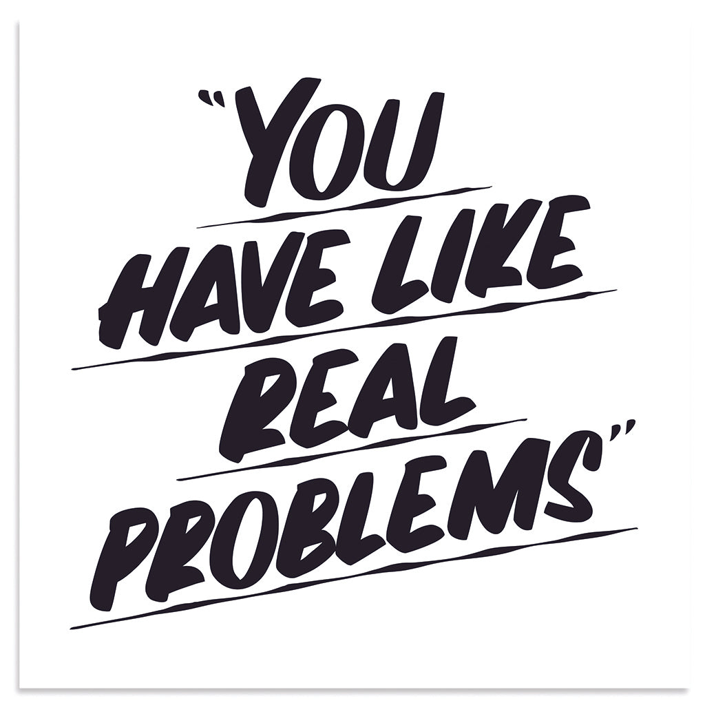 You Have Like Real Problems by Baron Von Fancy | Open Edition and Limited Edition Prints