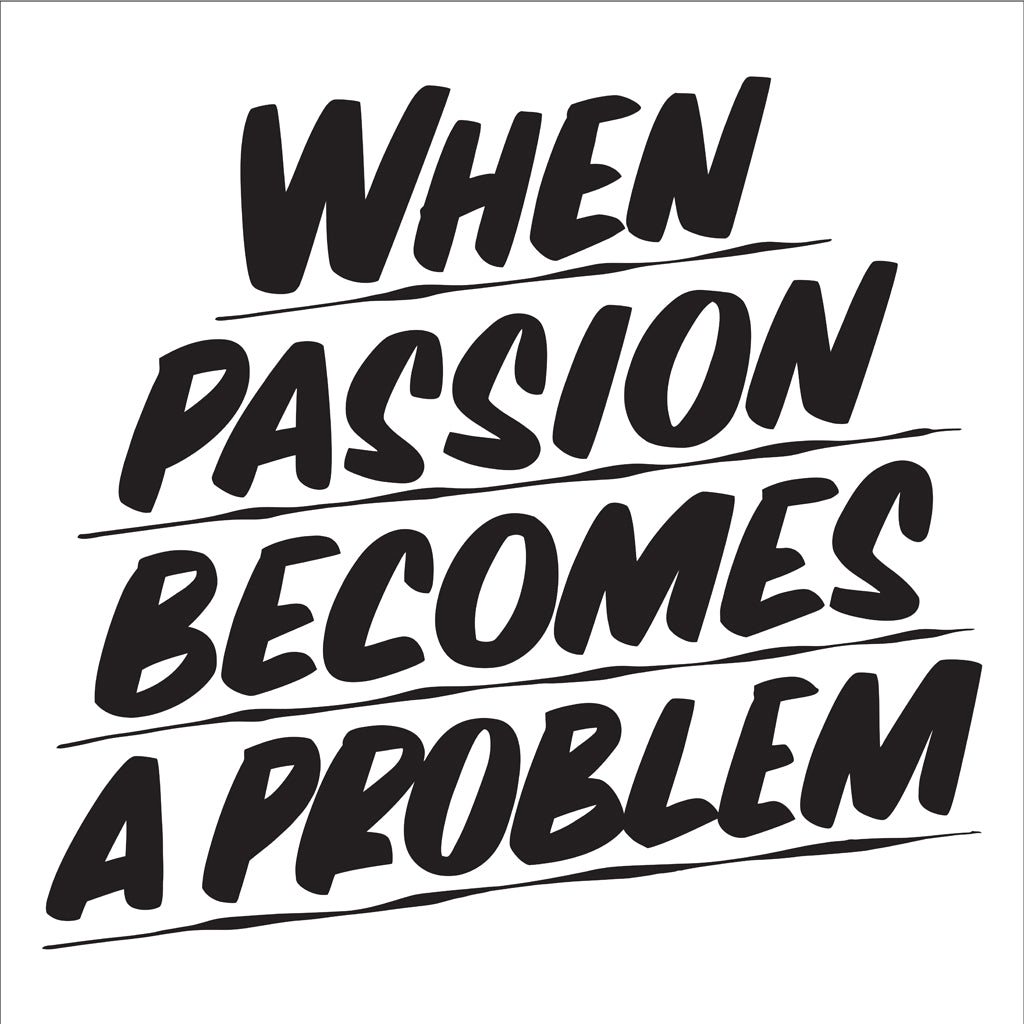 WHEN PASSION BECOMES A PROBLEM by Baron Von Fancy | Open Edition and Limited Edition Prints