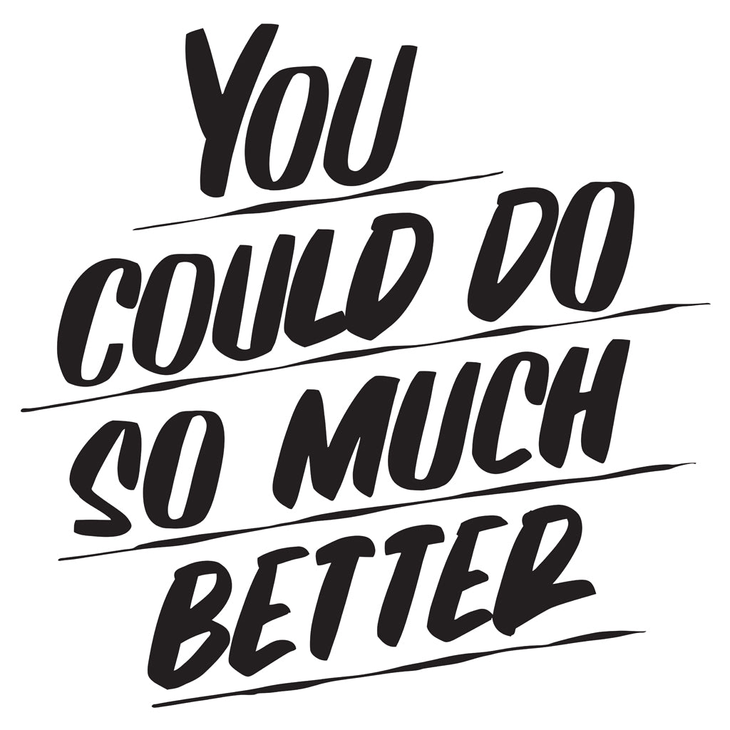 YOU COULD DO SO MUCH BETTER by Baron Von Fancy | Open Edition and Limited Edition Prints