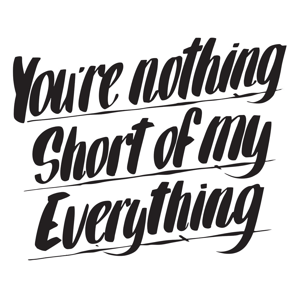 YOU'RE NOTHING SHORT OF MY EVERYTHING by Baron Von Fancy | Open Edition and Limited Edition Prints