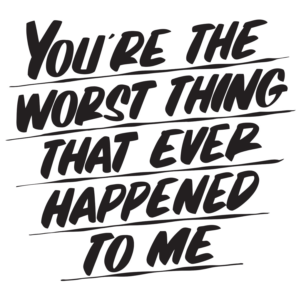 YOU'RE THE WORST THING THAT EVER HAPPENED TO ME by Baron Von Fancy | Open Edition and Limited Edition Prints