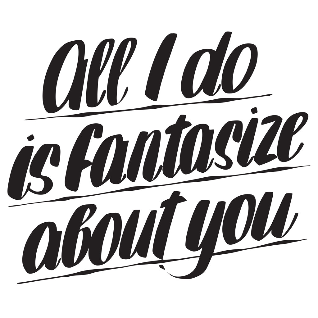 ALL I DO IS FANTASIZE ABOUT YOU by Baron Von Fancy | Open Edition and Limited Edition Prints