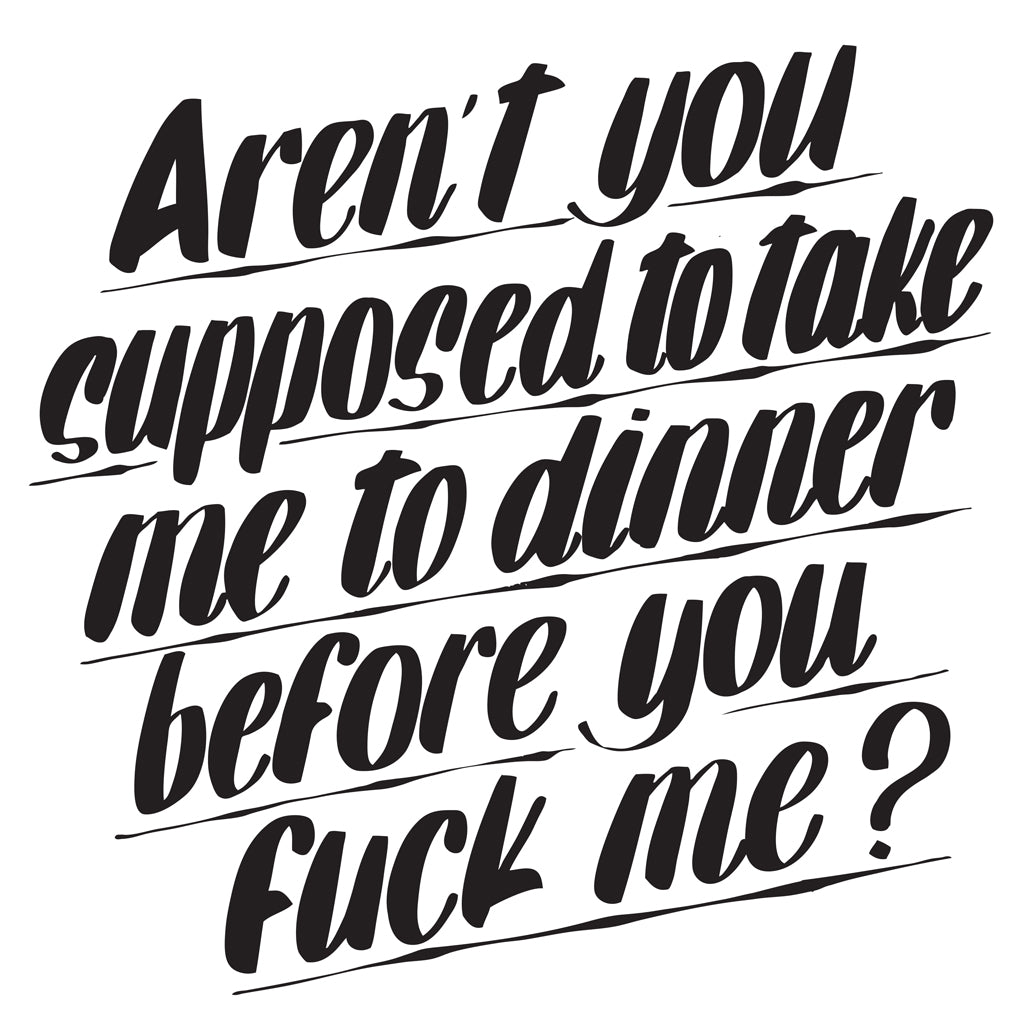 AREN'T YOU SUPPOSED TO TAKE ME TO DINNER BEFORE YOU FUCK ME by Baron Von Fancy | Open Edition and Limited Edition Prints
