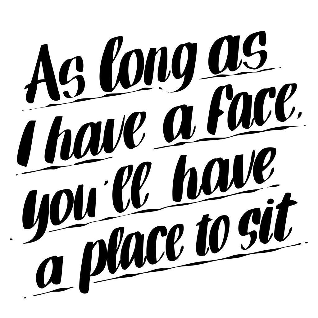 AS LONG AS I HAVE A FACE YOU'LL HAVE A PLACE TO SIT by Baron Von Fancy | Open Edition and Limited Edition Prints
