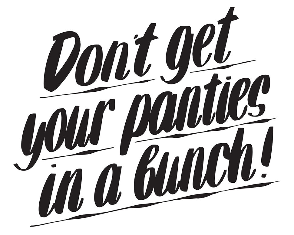 DON'T GET YOUR PANTIES IN A BUNCH by Baron Von Fancy | Open Edition and Limited Edition Prints