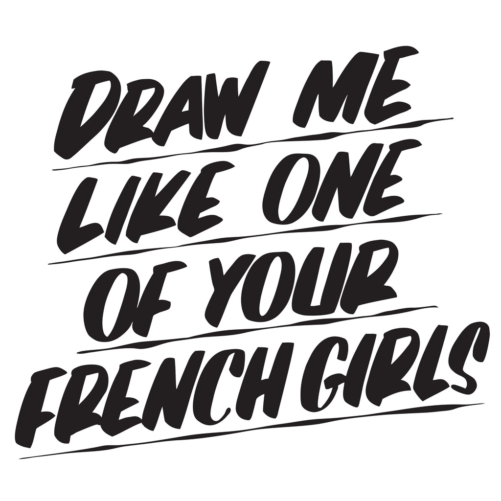 DRAW ME LIKE ONE OF YOUR FRENCH GIRLS by Baron Von Fancy | Open Edition and Limited Edition Prints