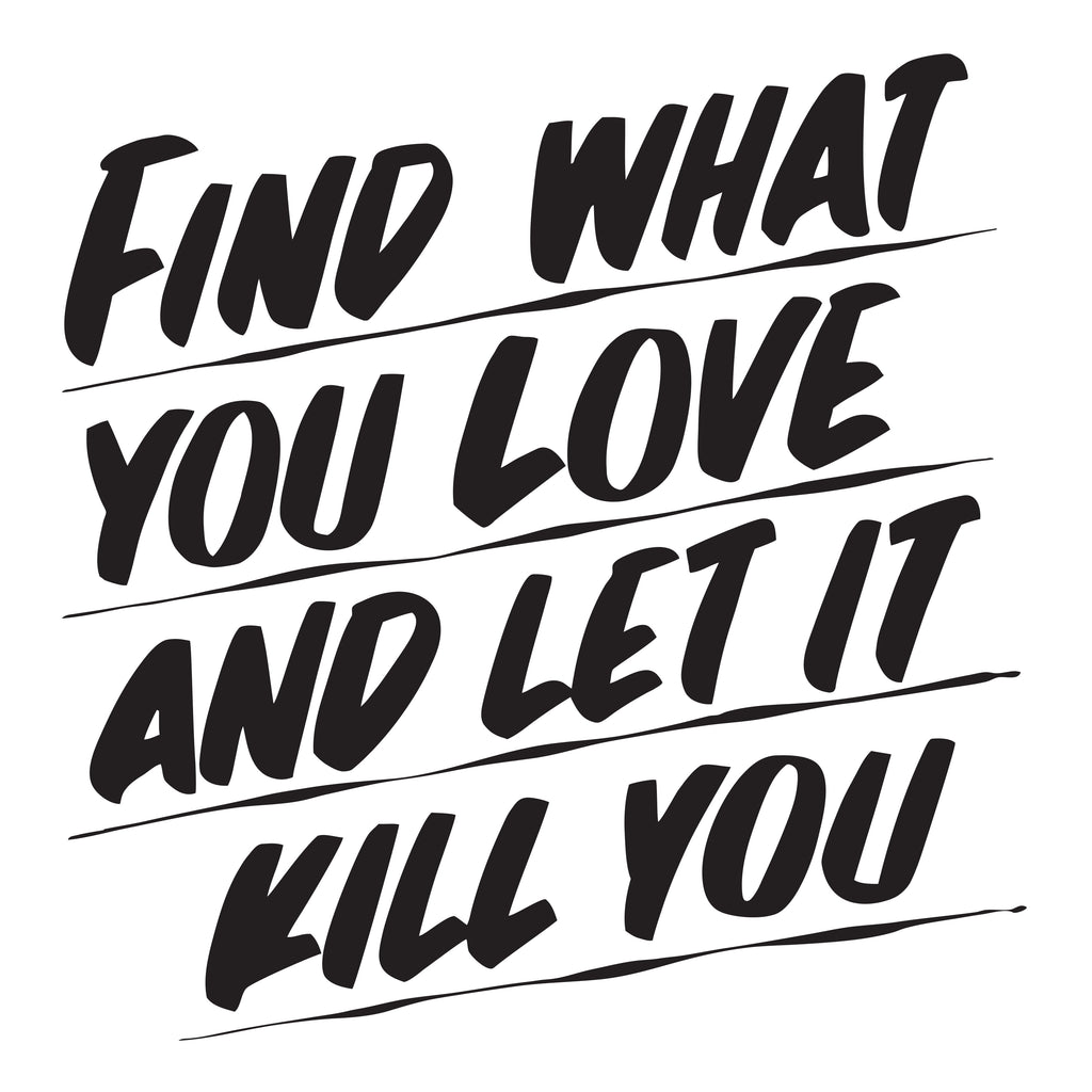 FIND WHAT YOU LOVE AND LET IT KILL YOU by Baron Von Fancy | Open Edition and Limited Edition Prints