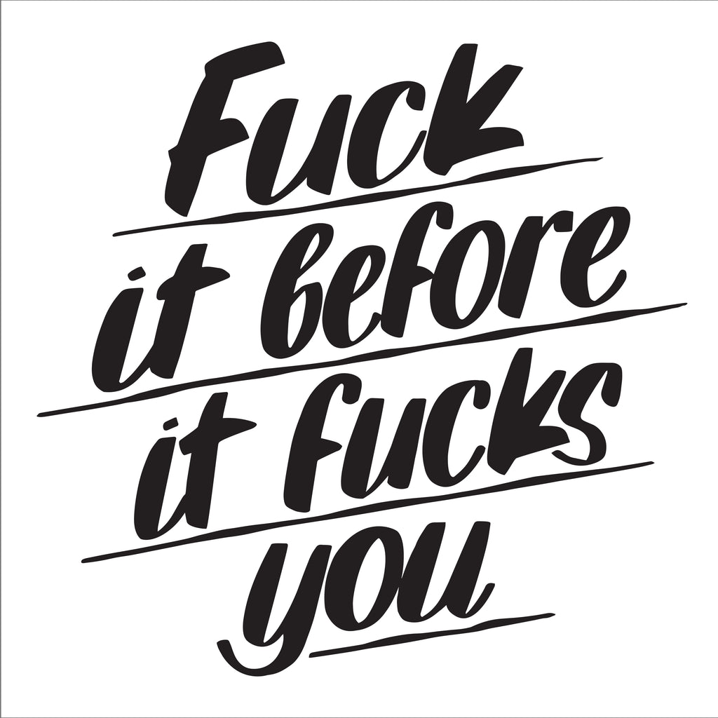 FUCK IT BEFORE IT FUCKS YOU by Baron Von Fancy | Open Edition and Limited Edition Prints