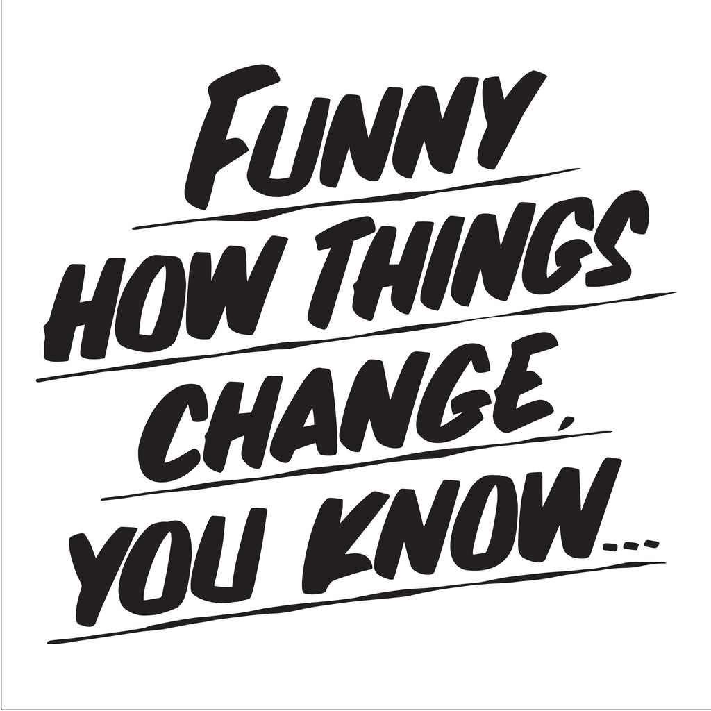 FUNNY HOW THINGS CHANGE YOU KNOW by Baron Von Fancy | Open Edition and Limited Edition Prints