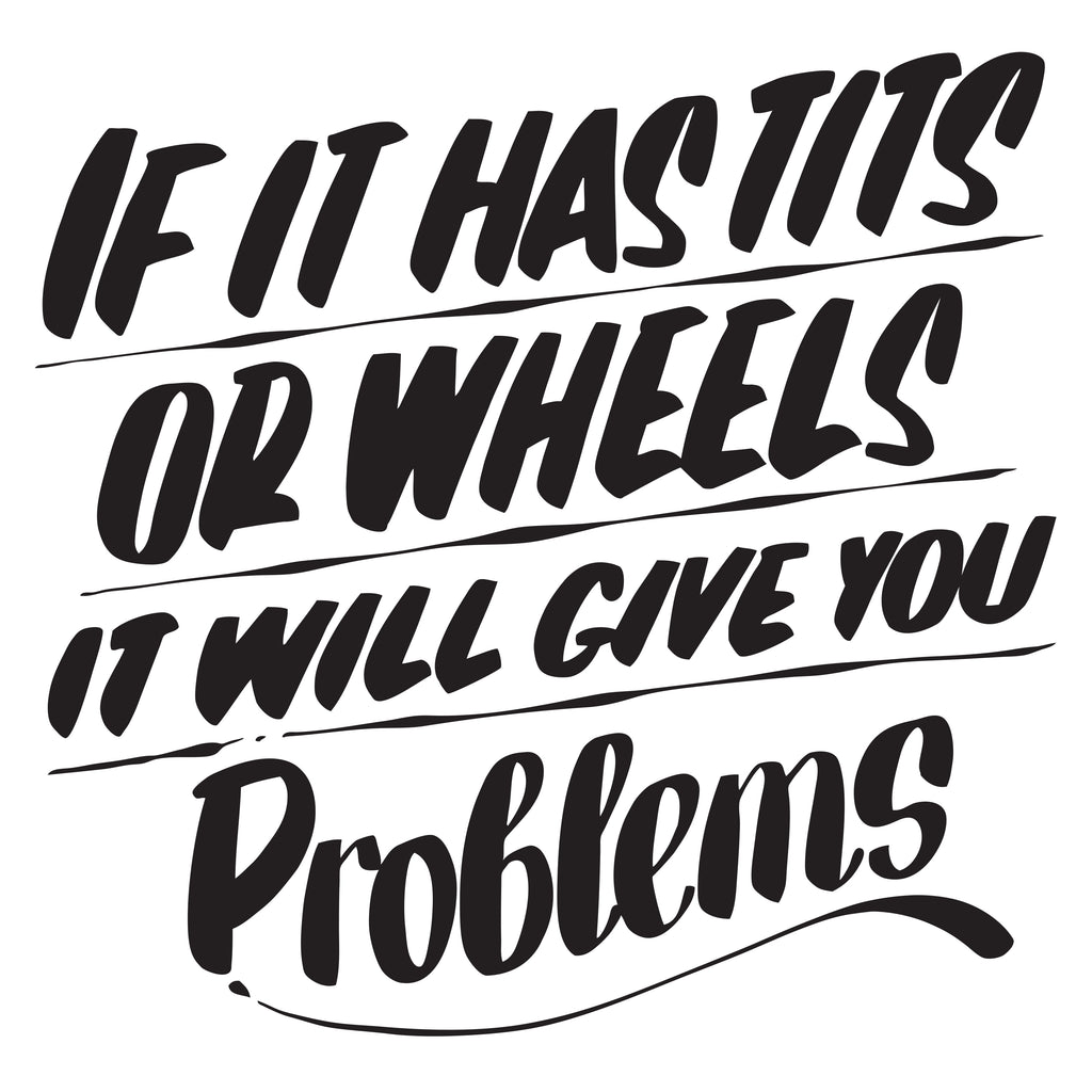 IF IT HAS TITS OR WHEELS IT WILL GIVE YOU PROBLEMS by Baron Von Fancy | Open Edition and Limited Edition Prints