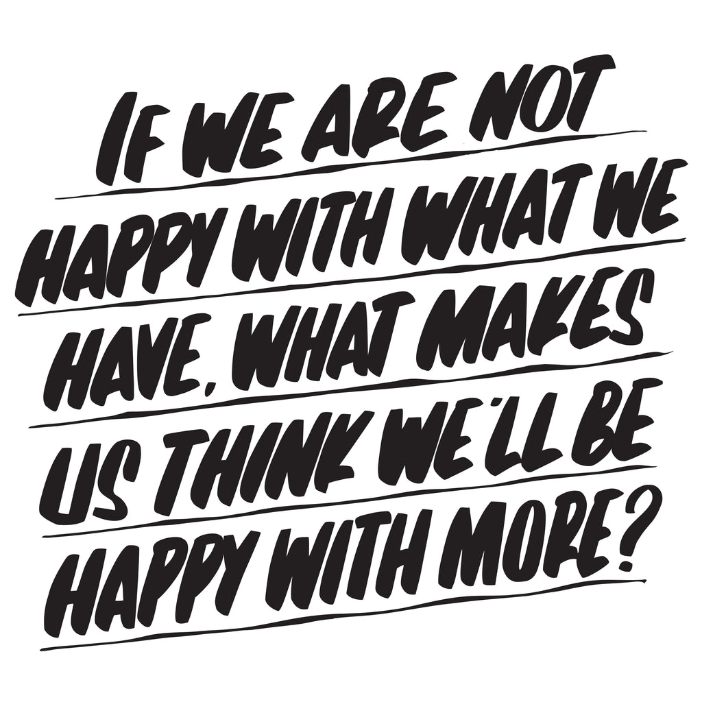 IF WE ARE NOT HAPPY WITH WHAT WE HAVE, WHAT MAKES US THINK WE'LL BE HAPPY WITH MORE by Baron Von Fancy | Open Edition and Limited Edition Prints