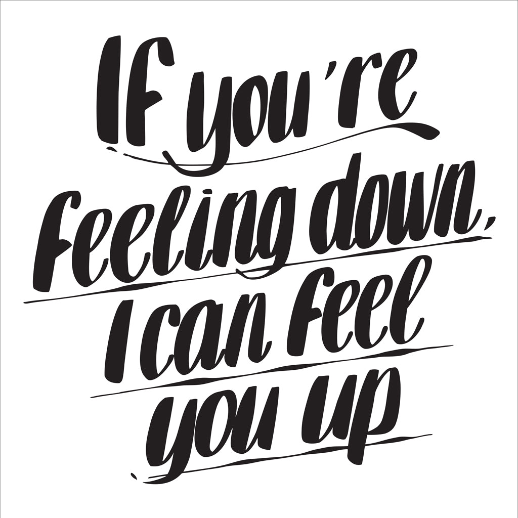 IF YOU'RE FEELING DOWN, I CAN FEEL YOU UP by Baron Von Fancy | Open Edition and Limited Edition Prints