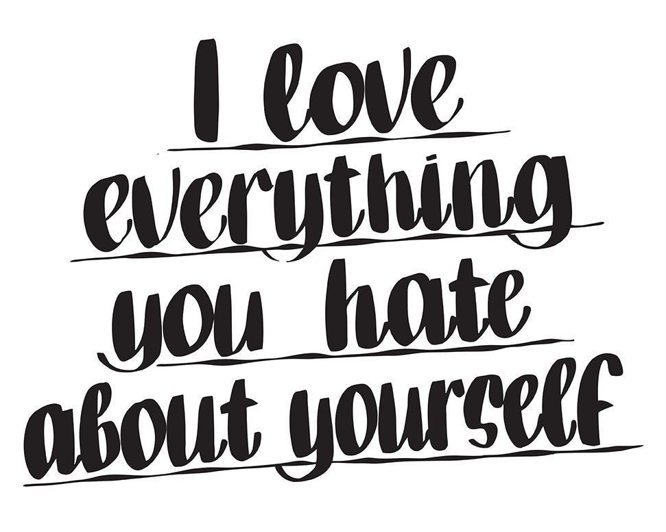I LOVE EVERYTHING YOU HATE ABOUT YOURSELF by Baron Von Fancy | Open Edition and Limited Edition Prints