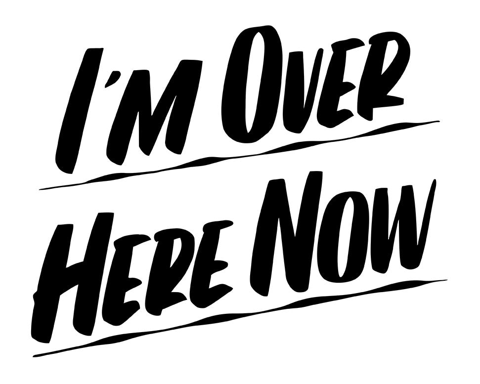 I'M OVER HERE NOW by Baron Von Fancy | Open Edition and Limited Edition Prints