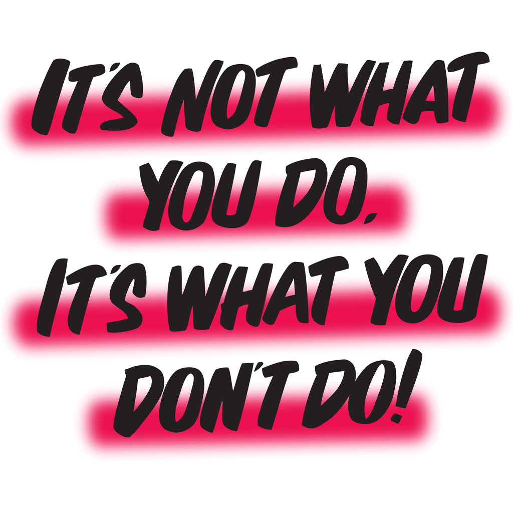 IT'S NOT WHAT YOU DO BUT WHAT YOU DON'T DO by Baron Von Fancy | Open Edition and Limited Edition Prints