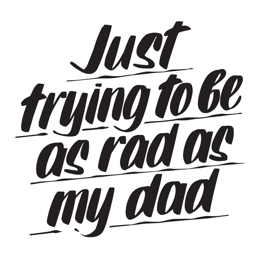 JUST TRYING TO BE AS RAD AS MY DAD by Baron Von Fancy | Open Edition and Limited Edition Prints