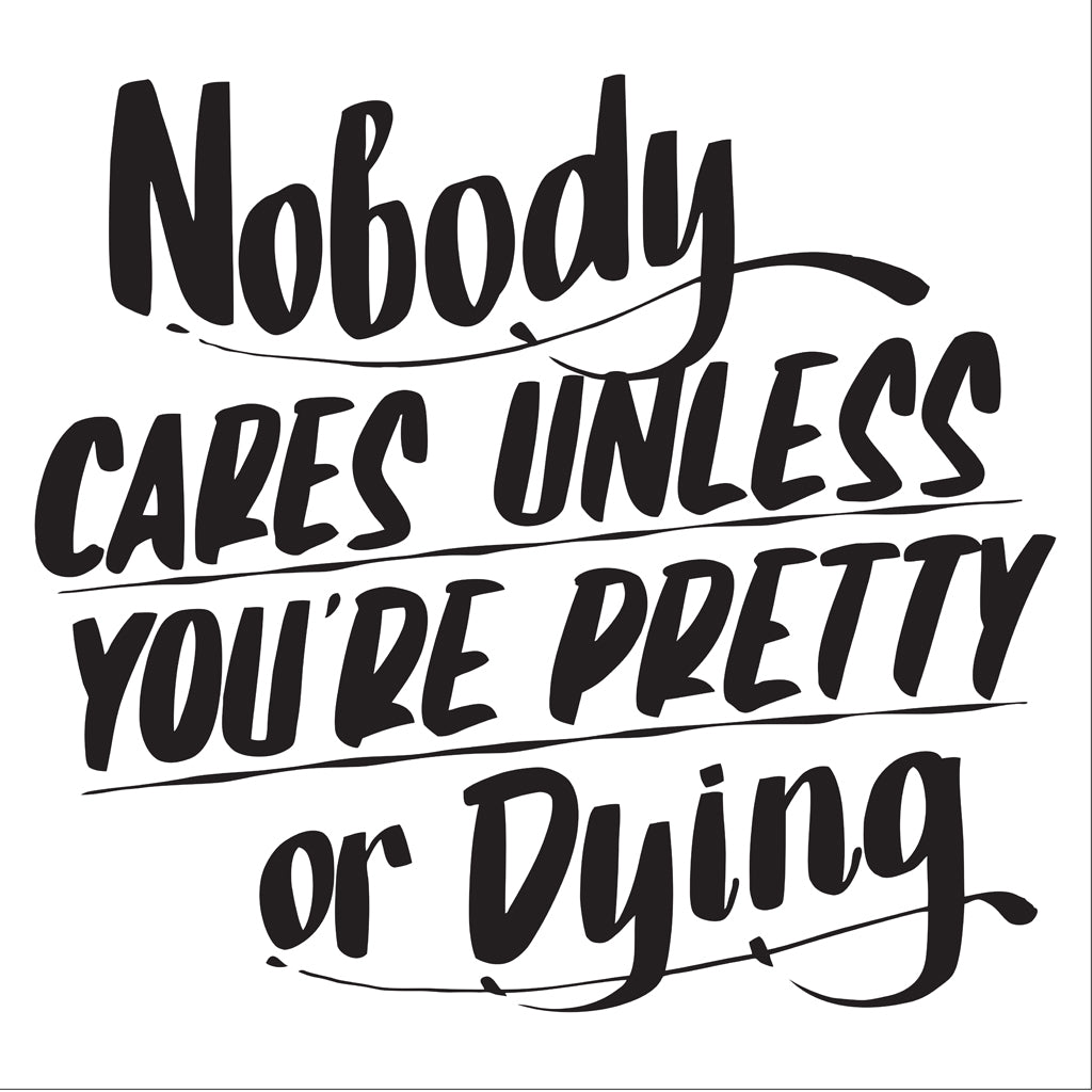 NOBODY CARES UNLESS YOU'RE PRETTY OR DYING by Baron Von Fancy | Open Edition and Limited Edition Prints