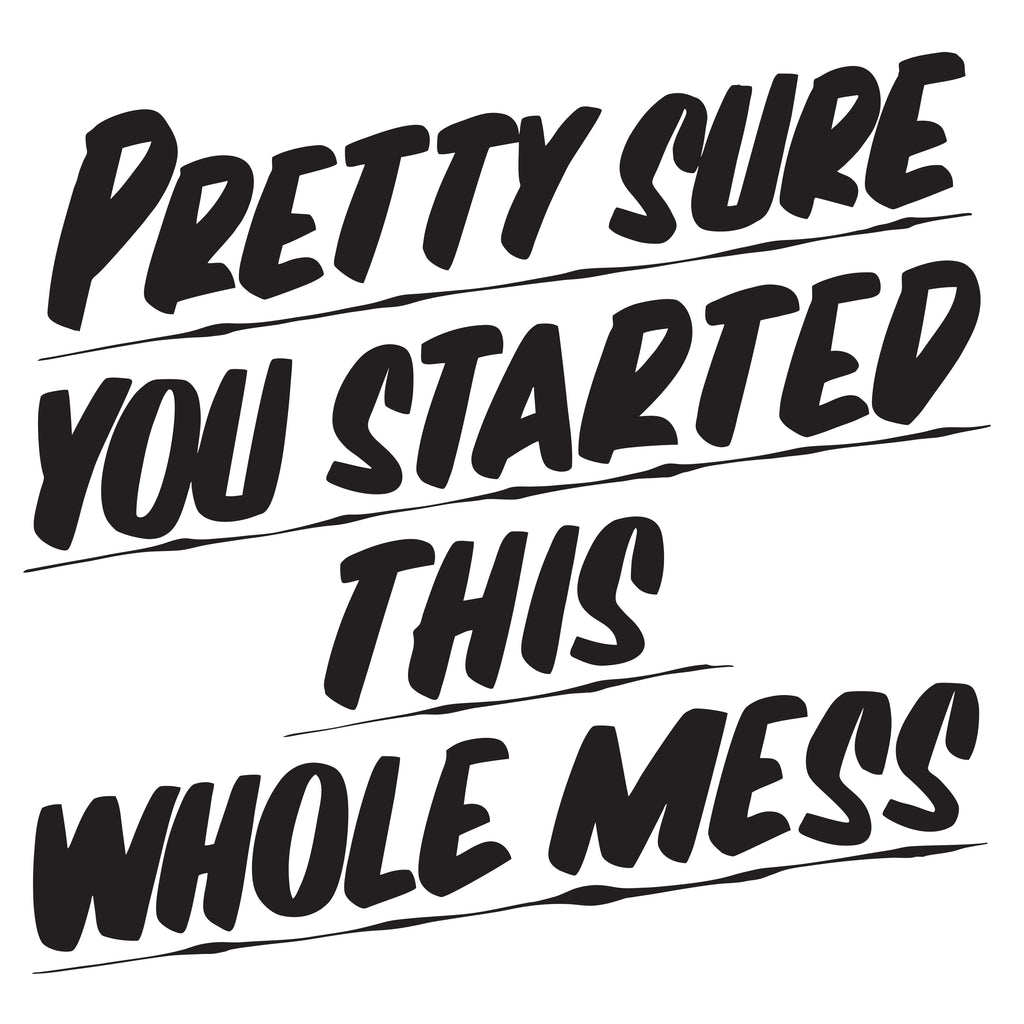 PRETTY SURE YOU STARTED THIS WHOLE MESS by Baron Von Fancy | Open Edition and Limited Edition Prints