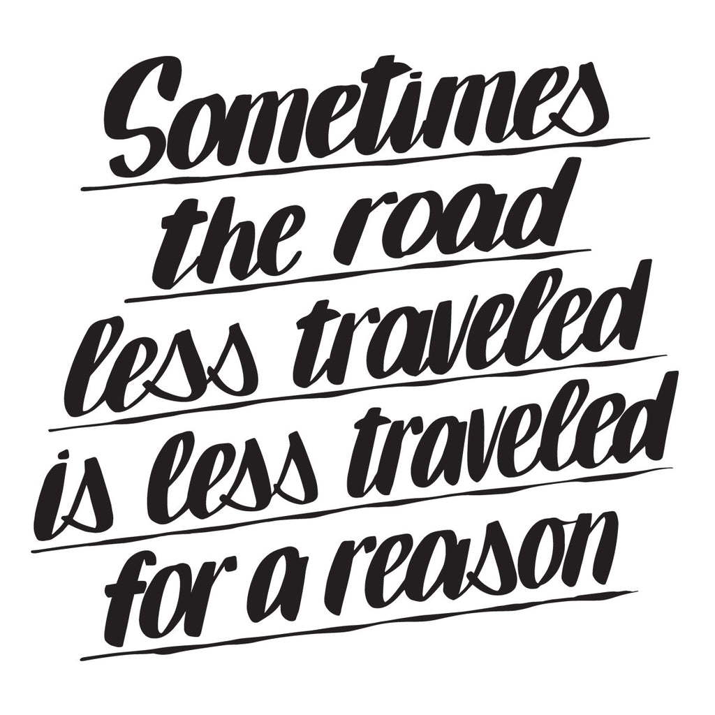 SOMETIMES THE ROAD LESS TRAVELED IS LESS TRAVELED FOR A REASON