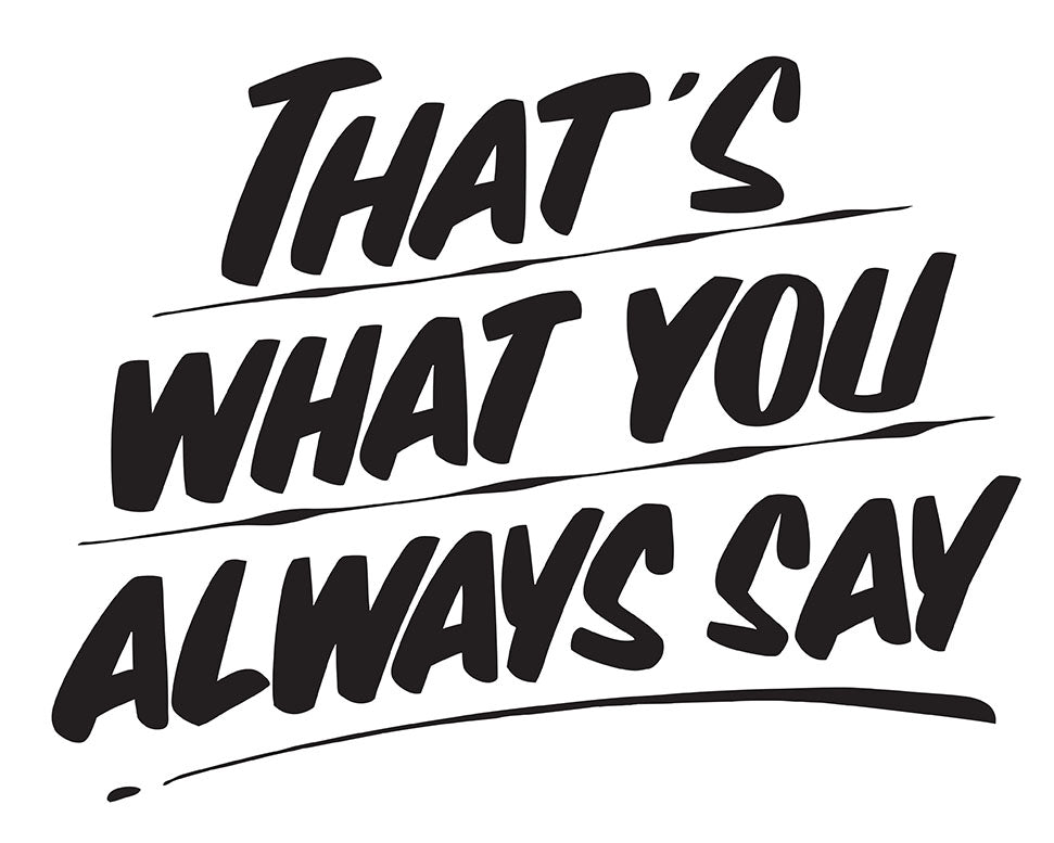 THAT'S WHAT YOU ALWAYS SAY by Baron Von Fancy | Open Edition and Limited Edition Prints