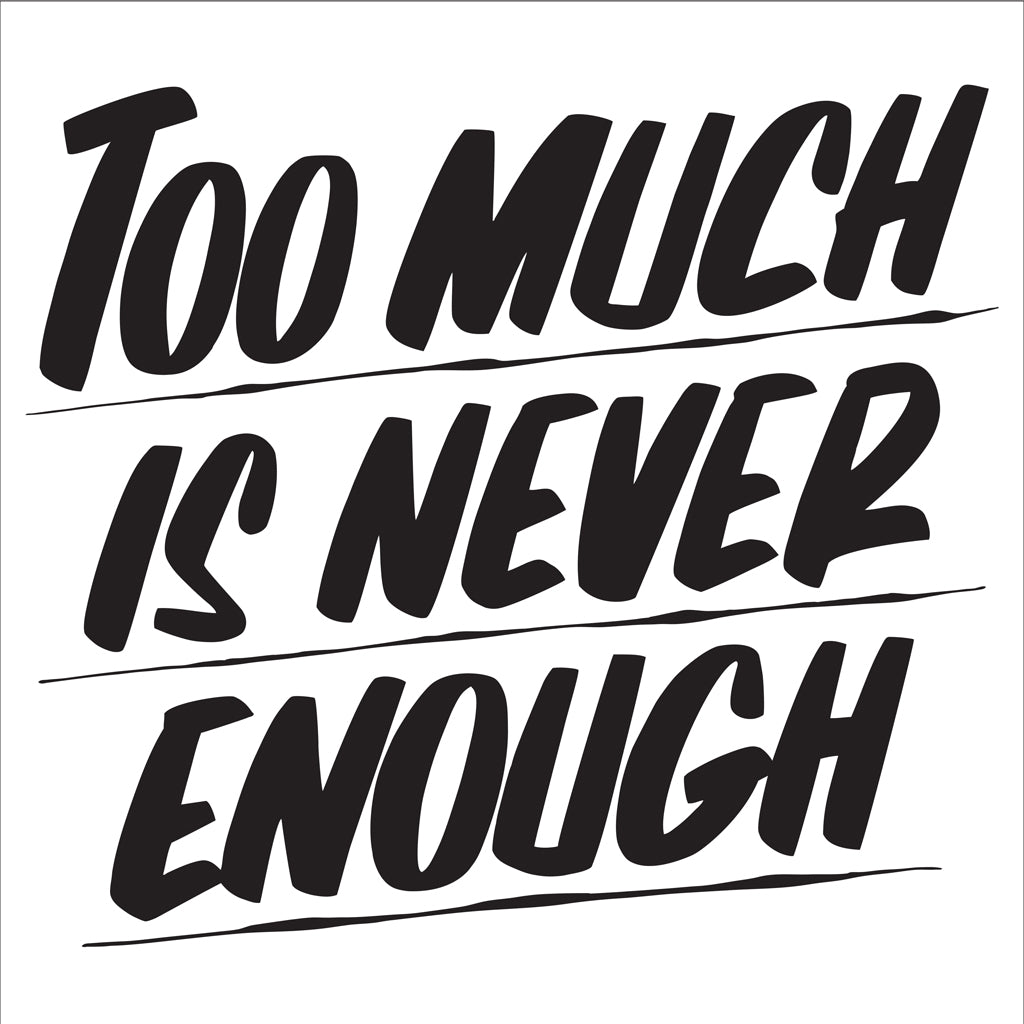 TOO MUCH IS NEVER ENOUGH by Baron Von Fancy | Open Edition and Limited Edition Prints