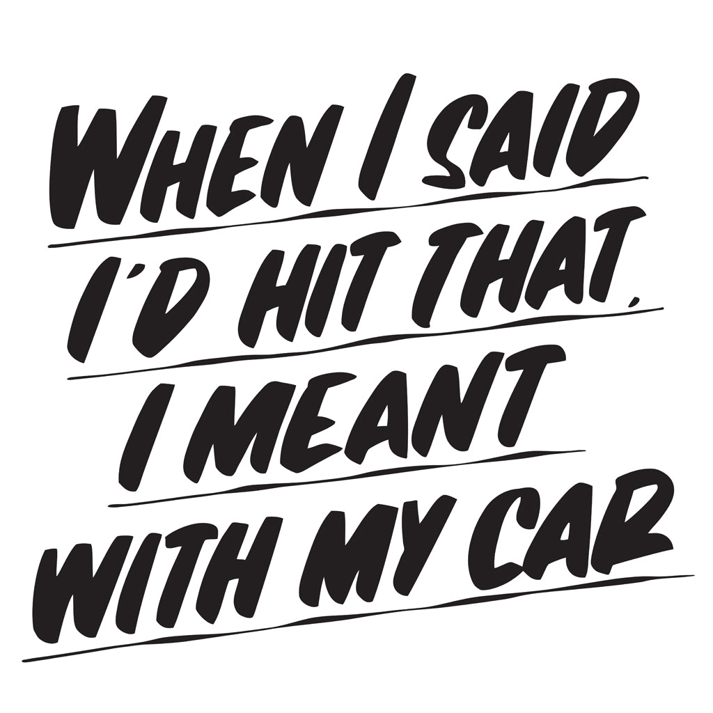WHEN I SAID I'D HIT THAT I MEANT WITH MY CAR by Baron Von Fancy | Open Edition and Limited Edition Prints