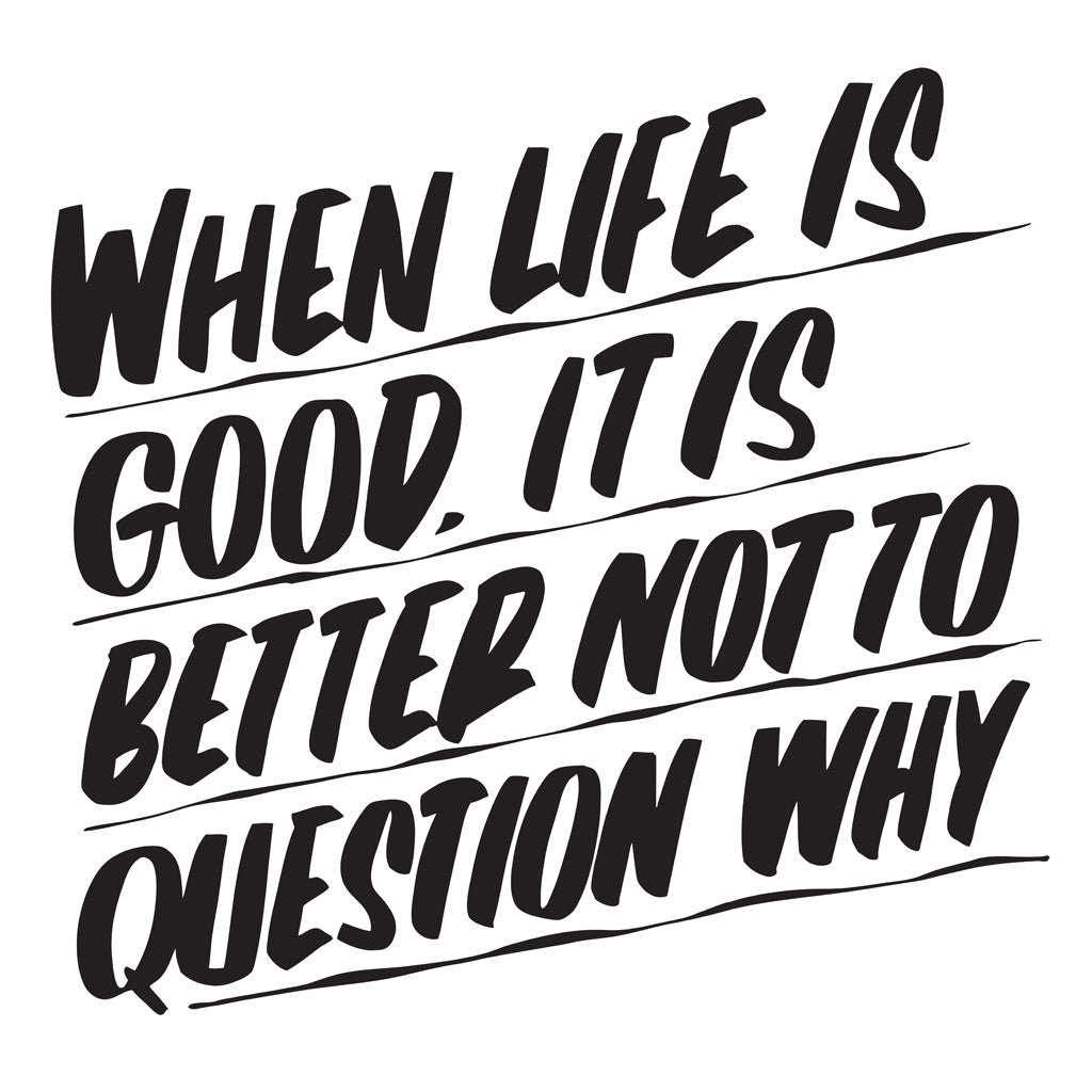 WHEN LIFE IS GOOD, IT'S BETTER NOT TO QUESTION WHY by Baron Von Fancy | Open Edition and Limited Edition Prints
