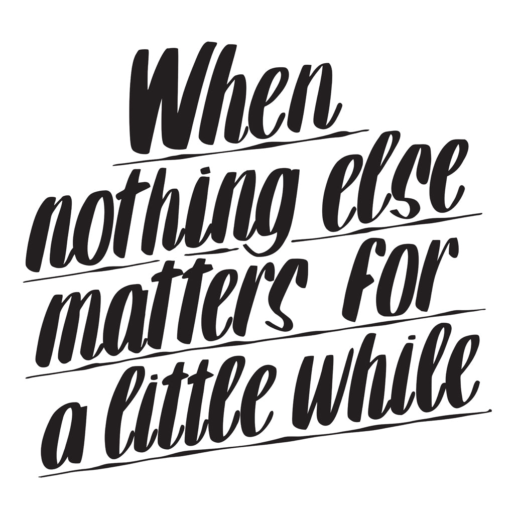 WHEN NOTHING ELSE MATTERS FOR A LITTLE WHILE by Baron Von Fancy | Open Edition and Limited Edition Prints