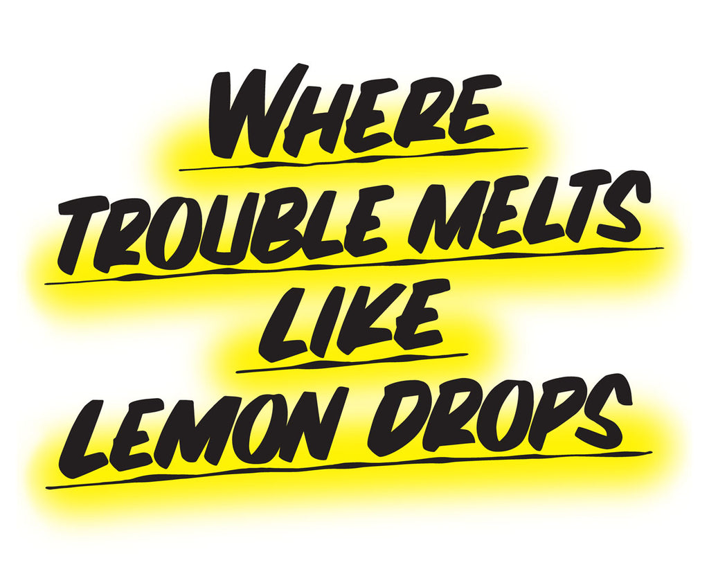Where Trouble Melts Like Lemon Drops by Baron Von Fancy | Open Edition and Limited Edition Prints